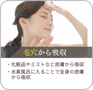 毛穴から吸収/化粧品やミストなど皮膚から吸収・水素風呂に入ることで全身の皮膚から吸収